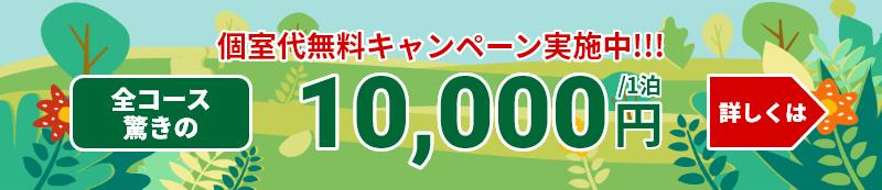 個室無料キャンペーン実施中!!! 全コース驚きの10,000円/1泊